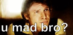 He wants to know if you're mad. | Why Han Solo Was The Best Bro Ever