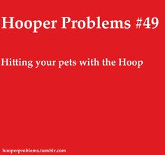 Hooper Problems | I have never done this :) I'd feel horrible!!!
