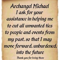 Archangel Michael, I ask your assistance in helping me to cut all unwanted ties to people and events from my past, so that I may move forward, unburdened, into the future.