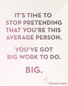 """""""It's time to stop pretending that you're this average person. You've got big work to do. Big."""" Tiffany Han"""