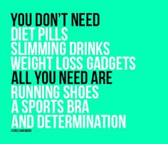 You don't need diet pills, slimming drink, weight loss gadgets. All you need are running shoes , a sports bra and determination!