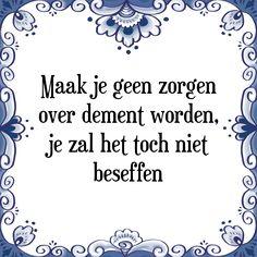 Maak je geen zorgen over dement worden, je zal het toch niet beseffen - Bekijk of bestel deze Tegel nu op Tegelspreuken.nl