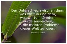Der Unterschied zwischen dem, was wir tun und dem, was wir tun könnten, würde ausreichen, um die meisten Problemedieser Welt zu lösen. Mahatma Gandhi   #Zitate #deutsch #quotes      Weisheiten und Zitate TÄGLICH NEU auf www.MeinPapasagt.de