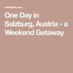 One Day in Salzburg, Austria - a Weekend Getaway
