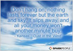 Don't hang on, nothing lasts forever but the earth and sky. It slips away, and all your money won't another minute buy.