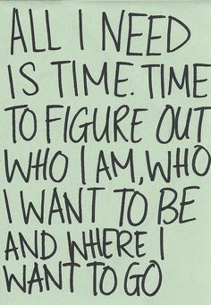 All I Need Is Time. Time To Figure Out Who I Am, Who I Want To Be And Where I Want To Go