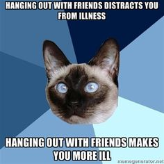 hanging out with friends distracts you from illness, hanging out with friends makes you more ill...hate that sometimes!