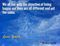 We all live with the objective of being happy; our lives are all different and yet the same. / Anne Frank