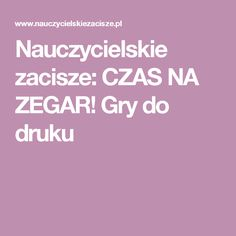 Nauczycielskie zacisze: CZAS NA ZEGAR! Gry do druku Polish Language, Teachers Corner, Educational Crafts, Early Education, Activities For Kids, Kindergarten, Classroom, Teaching, Math