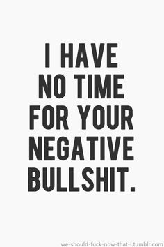 Hard to get rid of my negativity when all some do is add to it...
