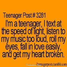 im a teenager, I text at the speed of light, listen to my music too loud, roll my eyes, fall in love easily, and get my heart broken