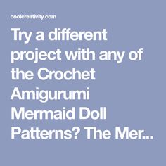 Try a different project with any of the Crochet Amigurumi Mermaid Doll Patterns? The Mermaid Dolls are very beautiful and great gifts for little girls.
