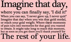 """Imagine that day, when you can finally say """"I did it!"""". When you can say """"I never gave up, I never quit!"""" Imagine that day when you win that gold medal, or reach your goal weight. Where these moments of pain turn into memories for that goal you wanted to obtain. It might take long to reach for this moment, but as soon as you get there you'll thank yourself for the rest of your life. ❤"""