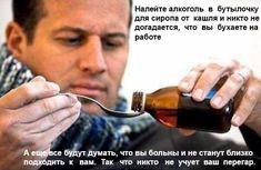Налейте алкоголь в бутылочку для сиропа от кашля и никто не догадается, что вы бухаете на работе. А ещё все будут думать, что вы больны и не станут близко подходить к вам. Так, что никто