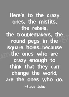 Steve Jobs Quote - Here's to the crazy ones, the misfits, the rebels, the troublemakers, the round pegs in the square holes.because the ones who are crazy enough to think that they can change the world are the ones who do. Great Quotes, Quotes To Live By, Me Quotes, Funny Quotes, Inspirational Quotes, Motivational, Famous Quotes, Apple Quotes, Random Quotes