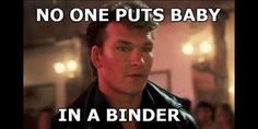 Patrick Swayze Dirty Dancing No One Puts Baby in a Binder Full of Women Debate Quotes, Debate Memes, Dirty Dancing, Women Problems, Woman Meme, Lol, Movie Quotes, I Laughed, Laughter