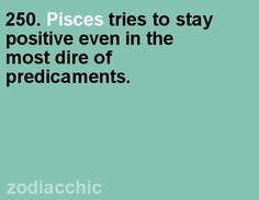"""Pisces:  """"#Pisces tries to stay positive, even in the most dire of predicaments."""""""