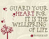 Guard your Heart! ♥ the thoughts of our heart guide and direct our actions, words and destiny . . . do we need a stronger reason to be careful what we allow to take root there?