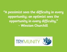A pessimist sees the difficulty.... an optimist sees the opportunity....""
