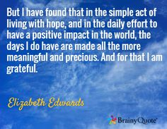 But I have found that in the simple act of living with hope, and in the daily effort to have a positive impact in the world, the days I do have are made all the more meaningful and precious. And for that I am grateful. / Elizabeth Edwards