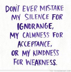 Don't ever mistake my silence for ignorance my calmness for acceptance or my kindness for weakness
