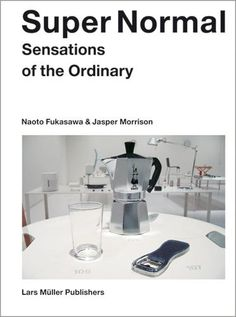 Super Normal : Sensations of the Ordinary Jasper Morrison & Naoto Fukasawa