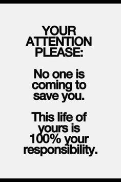 Du bist verantwortlich für dein Leben. Nur du. Und niemand nimmt dir das ab. Shouldn't rely on others to always help you thru