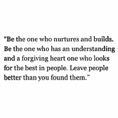 """Be the one who nurtures and builds. Be the one who has an understanding and a forgiving heart, one who looks for the best in people. Leave people better than you found them."""""""