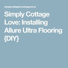 Simply Cottage Love: Installing Allure Ultra Flooring {DIY}
