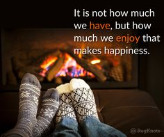 A few wool rugs on the floor and the coffee's in hand. Yes, another cold day out here in Western Maryland so here's a thought to warm your soul, It is not how much we have, but how much we enjoy that makes happiness. So true!!