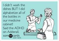 I didn't wash the dishes BUT I did alphabetize all of the bottles in our medicine cabinet! Said the ADHD on Adderall.