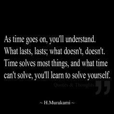 As time goes on, you'll understand. What lasts, lasts; what doesn't, doesn't. Time solves most things, and what time can't solve, you'll learn to solve yourself.