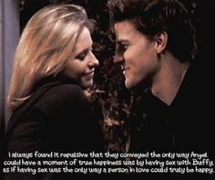 I always found it repulsive that they conveyed the only way Angel could have a moment of true happiness was by having sex with Buffy, as if having sex was the only way a person in love could truly be happy.