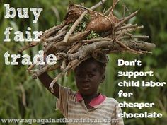 Buy fair trade. Don't support child labor for cheaper chocolate this Halloween. Or ever. Very informative post on child slave labour used to harvest cocoa used in all of our chocolate bars.