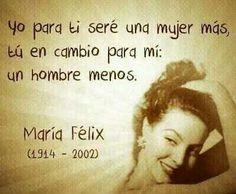 """""""Yo para ti seré una mujer más, tú en cambio para mí: un hombre menos"""". María Félix"""