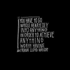 """""""You have to go whole heartedly into anything in order to achieve anything worth having"""" Frank Llyod Wright Words Quotes, Me Quotes, Motivational Quotes, Inspirational Quotes, Sayings, Famous Quotes, Belief Quotes, Motivational Pictures, Daily Quotes"""