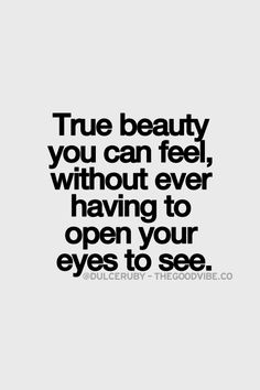 """True beauty you can feel, without ever having to open your eyes to see."" - Dulce Ruby"