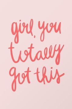 Girl, you got this.