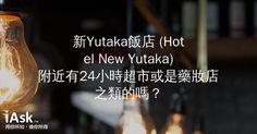 新Yutaka飯店 (Hotel New Yutaka)附近有24小時超市或是藥妝店之類的嗎? by iAsk.tw