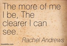 The more of me I be, The clearer I can see. Rachel Archelaus