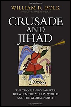 Crusade and Jihad: The Thousand-Year War Between the Muslim World and the Global North (The Henry L. Stimson Lectures Series): William R. Polk: 9780300222906: Amazon.com: Books