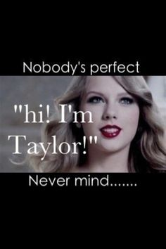 If Taylor is perfect then why does she go through 5,000,000 boyfriends in one year?