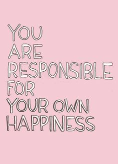 You are responsible for your own happiness.
