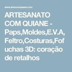 ARTESANATO COM QUIANE - Paps,Moldes,E.V.A,Feltro,Costuras,Fofuchas 3D: coração de retalhos