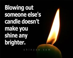 Generally...the more candles are lit, the brighter the room...  If we want to see our way clearly, even in the darkest of times, we must all stand together and with as many whose flames are shining brightly as we can.  Blowing out another's light serves no one...