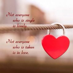 Not everyone who is single is lonely. Not everyone who is taken is in love.