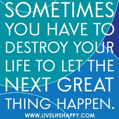 """Sometimes you have to destroy your life to let the next great thing happen."" 