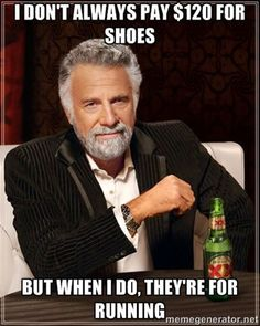 Running Humor #77: I don't always pay $120 for shoes, but when I do, they're for running.