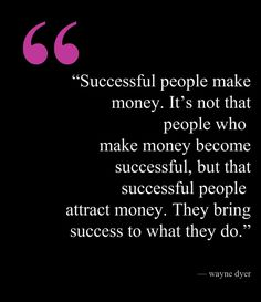 """""""Successful people make money. It's not that people who  make money become successful, but that successful people  attract money. They bring success to what they do."""" — Wayne Dyer"""