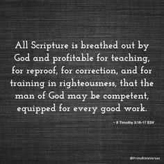 All Scripture is breathed out by God and profitable for teaching, for reproof, for correction, and for training in righteousness, that the man of God may be competent, equipped for every good work. ~ 2 Timothy 3:16-17 ESV